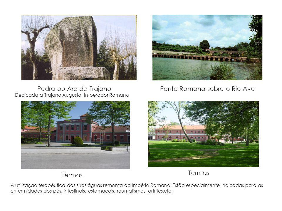 Pedra ou Ara de Trajano Dedicada a Trajano Augusto, Imperador Romano Ponte Romana sobre o Rio Ave A utilização terapêutica das suas águas remonta ao I