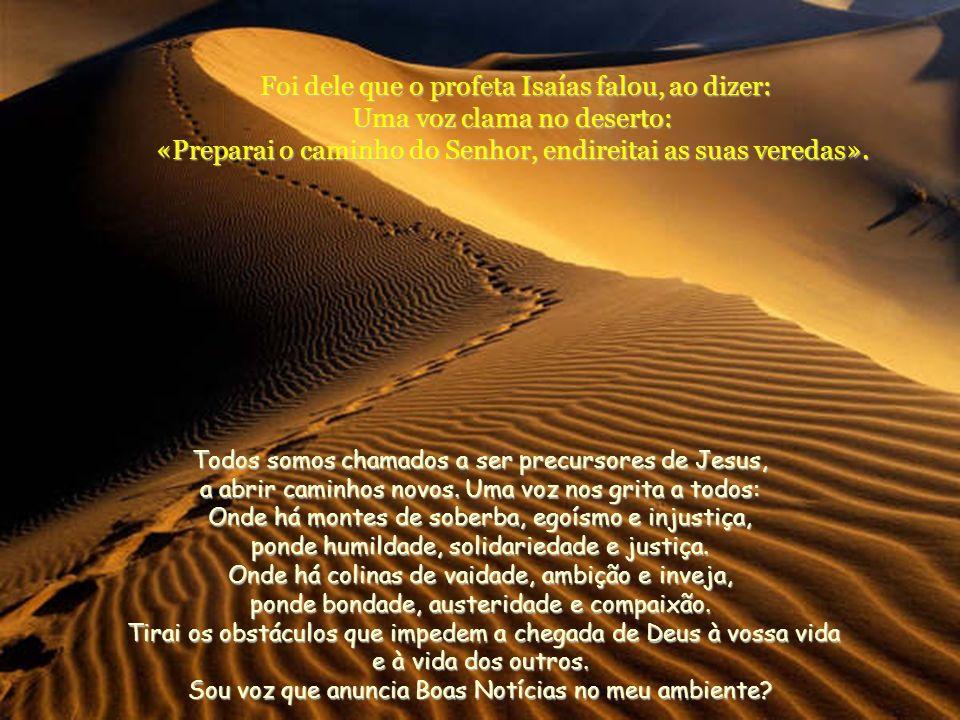 Foi dele que o profeta Isaías falou, ao dizer: Uma voz clama no deserto: «Preparai o caminho do Senhor, endireitai as suas veredas».