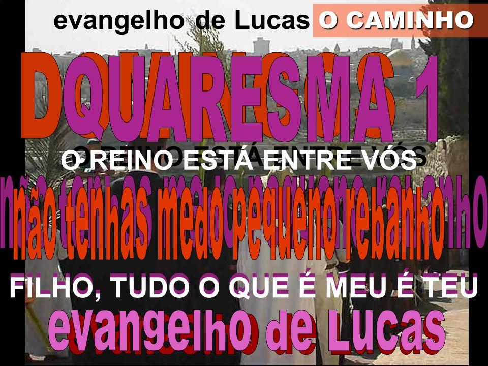 evangelho de Lucas O CAMINHO O REINO ESTÁ ENTRE VÓS FILHO, TUDO O QUE É MEU É TEU