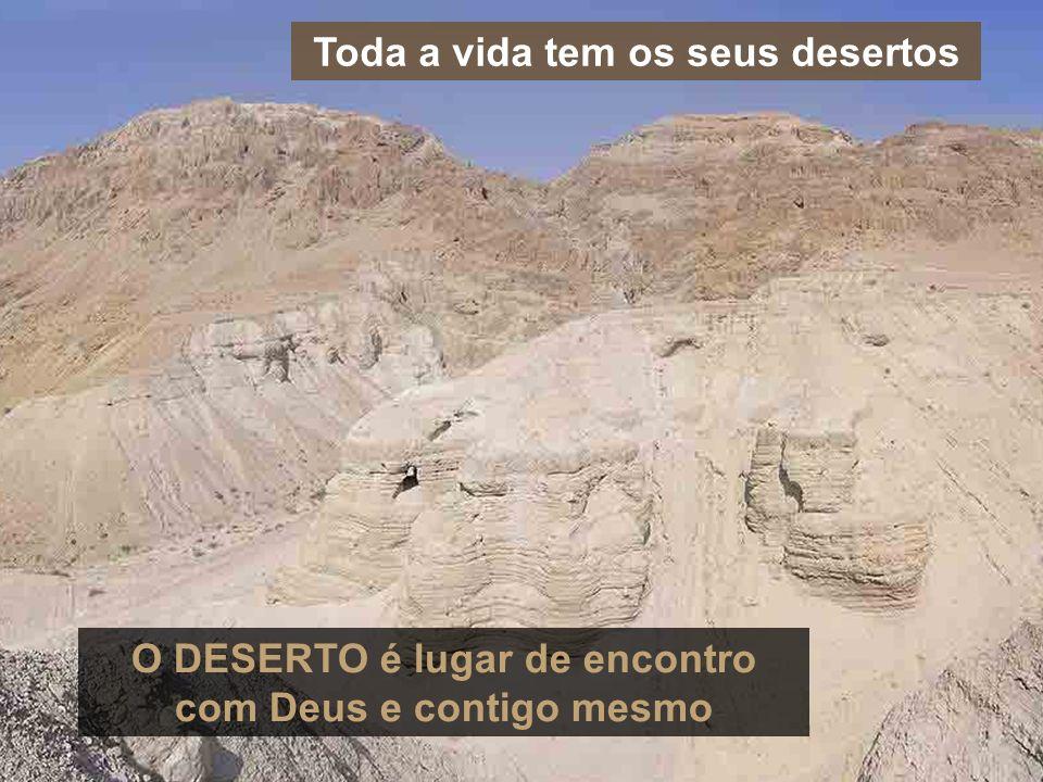Toda a vida tem os seus desertos O DESERTO é lugar de encontro com Deus e contigo mesmo