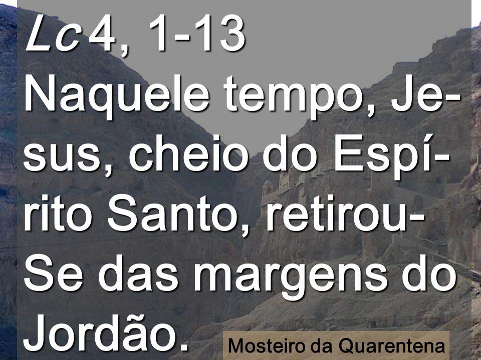 Lc 4, 1-13 Naquele tempo, Je- sus, cheio do Espí- rito Santo, retirou- Se das margens do Jordão.