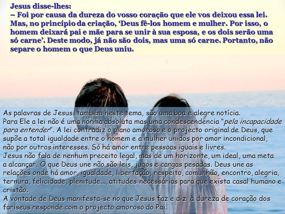 Jesus disse-lhes: – Foi por causa da dureza do vosso coração que ele vos deixou essa lei.