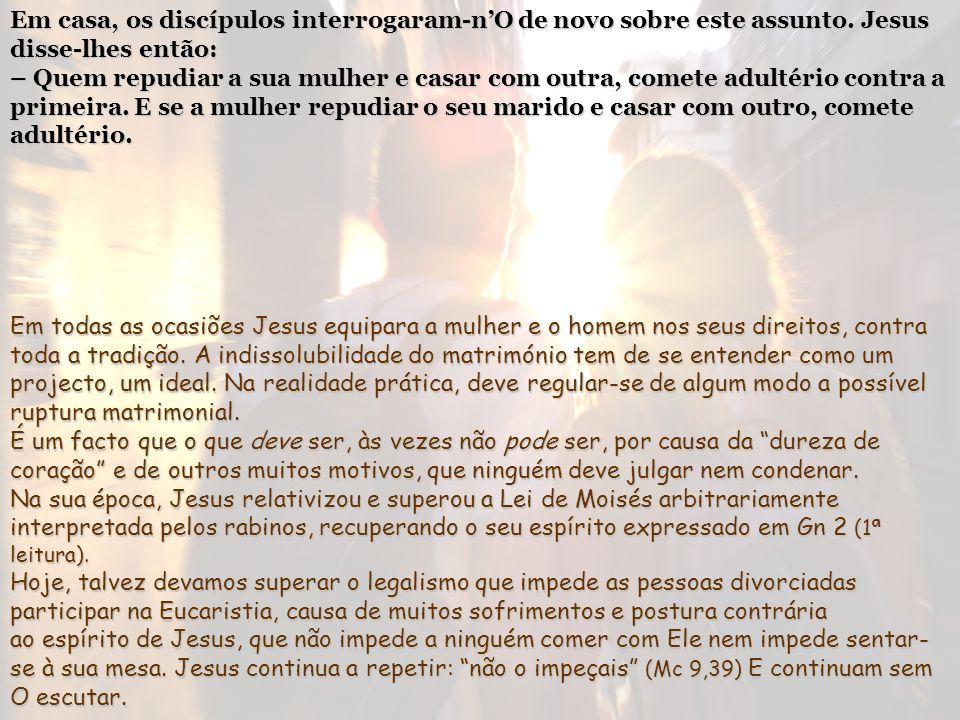 Jesus disse-lhes: – Foi por causa da dureza do vosso coração que ele vos deixou essa lei. Mas, no princípio da criação, Deus fê-los homem e mulher. Po