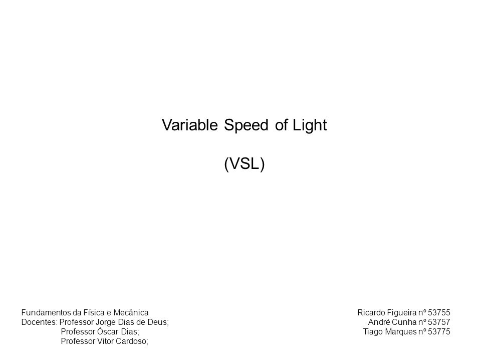 Variable Speed of Light (VSL) Ricardo Figueira nº 53755 André Cunha nº 53757 Tiago Marques nº 53775 Fundamentos da Física e Mecânica Docentes: Profess