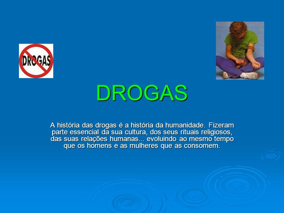 DROGAS A história das drogas é a história da humanidade. Fizeram parte essencial da sua cultura, dos seus rituais religiosos, das suas relações humana