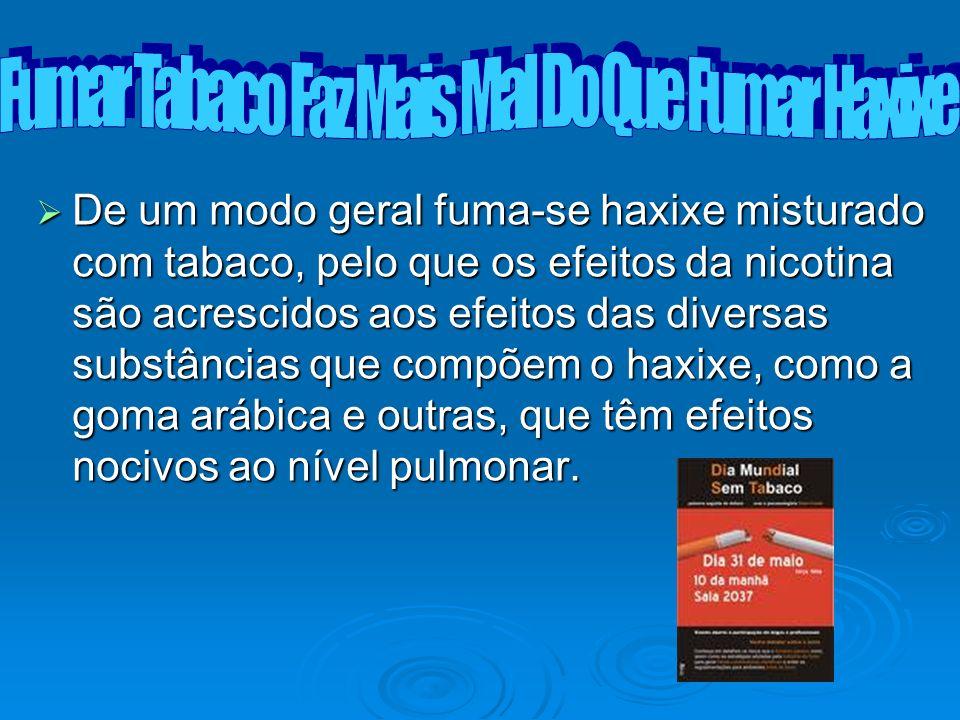 De um modo geral fuma-se haxixe misturado com tabaco, pelo que os efeitos da nicotina são acrescidos aos efeitos das diversas substâncias que compõem