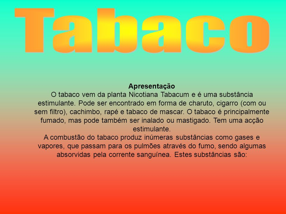 Apresentação O tabaco vem da planta Nicotiana Tabacum e é uma substância estimulante. Pode ser encontrado em forma de charuto, cigarro (com ou sem fil