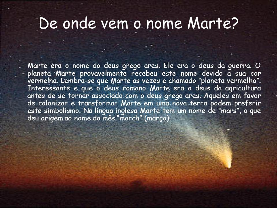 De onde vem o nome Marte? Marte era o nome do deus grego ares. Ele era o deus da guerra. O planeta Marte provavelmente recebeu este nome devido a sua