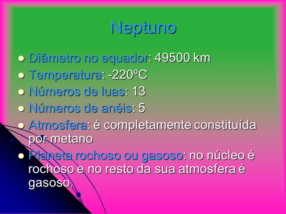 Neptuno Diâmetro no equador: 49500 km Diâmetro no equador: 49500 km Temperatura: -220ºC Temperatura: -220ºC Números de luas: 13 Números de luas: 13 Números de anéis: 5 Números de anéis: 5 Atmosfera: é completamente constituída por metano Atmosfera: é completamente constituída por metano Planeta rochoso ou gasoso: no núcleo é rochoso e no resto da sua atmosfera é gasoso.