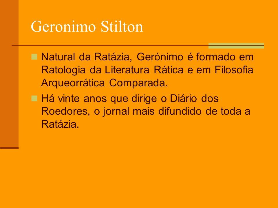 Geronimo Stilton Natural da Ratázia, Gerónimo é formado em Ratologia da Literatura Rática e em Filosofia Arqueorrática Comparada. Há vinte anos que di
