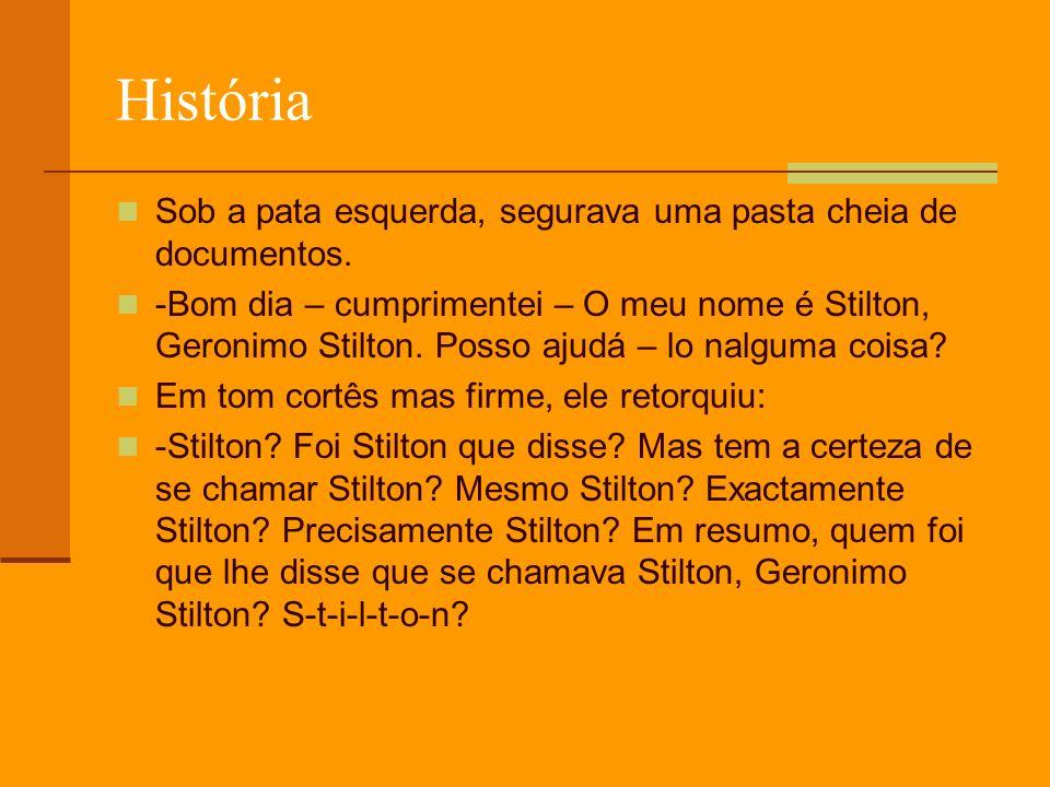 História Sob a pata esquerda, segurava uma pasta cheia de documentos. -Bom dia – cumprimentei – O meu nome é Stilton, Geronimo Stilton. Posso ajudá –