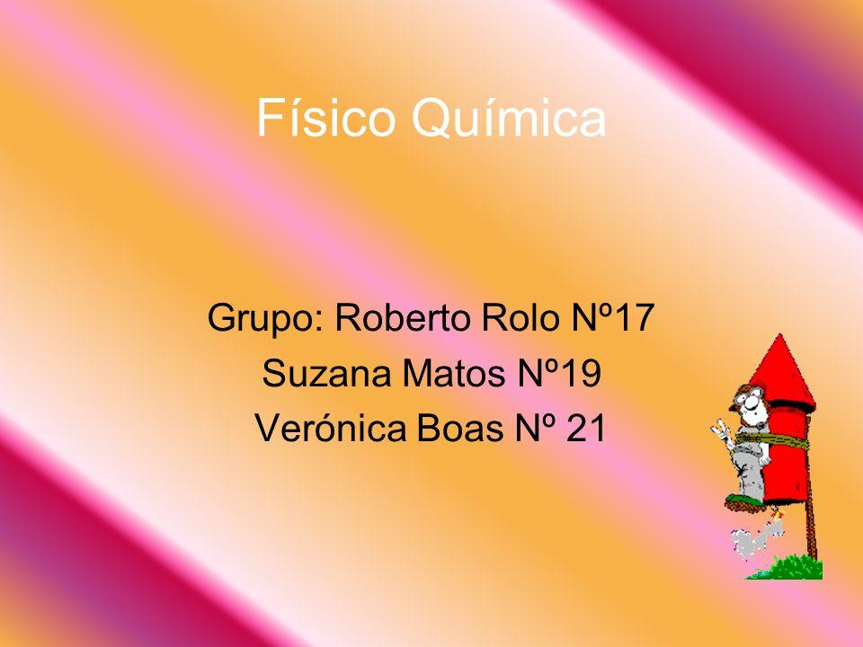 Físico Química Grupo: Roberto Rolo Nº17 Suzana Matos Nº19 Verónica Boas Nº 21