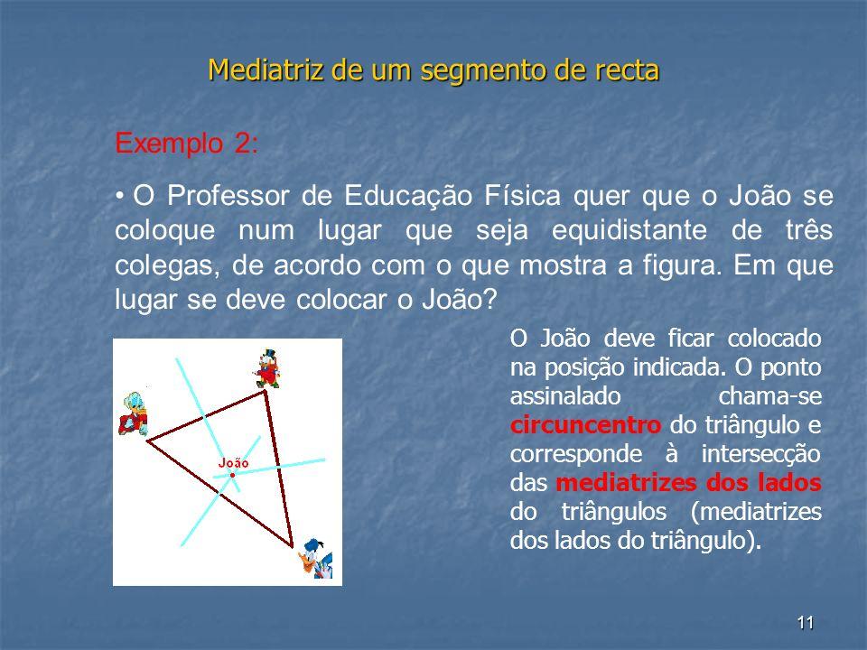 11 Mediatriz de um segmento de recta Exemplo 2: O Professor de Educação Física quer que o João se coloque num lugar que seja equidistante de três cole