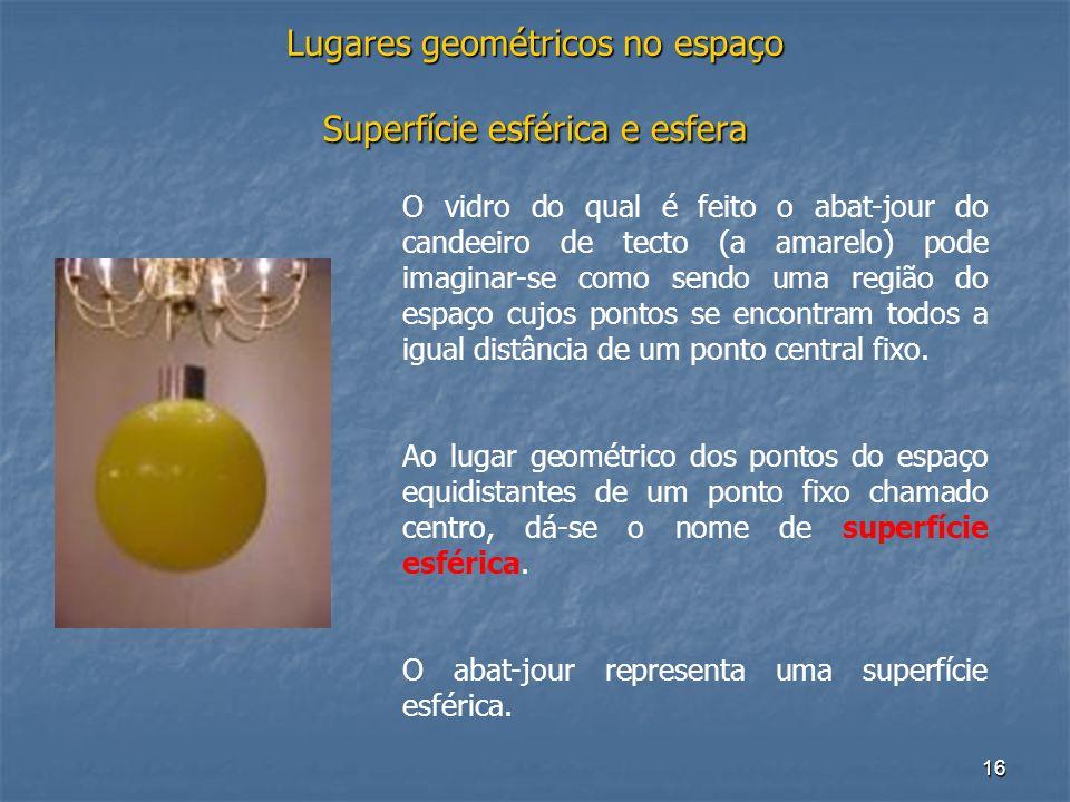 16 Lugares geométricos no espaço Superfície esférica e esfera O vidro do qual é feito o abat-jour do candeeiro de tecto (a amarelo) pode imaginar-se c