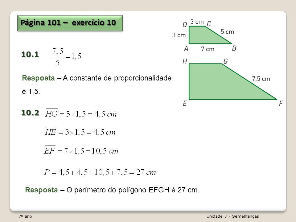 7º ano Unidade 7 - Semelhanças Página 101 – exercício 10 10.110.2 Resposta – A constante de proporcionalidade é 1,5. Resposta – O perímetro do polígon