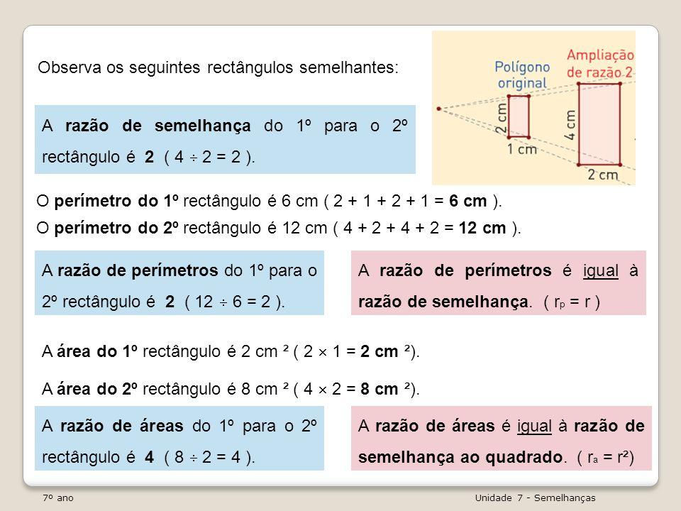 7º ano Unidade 7 - Semelhanças Observa os seguintes rectângulos semelhantes: A razão de semelhança do 1º para o 2º rectângulo é 2 ( 4 2 = 2 ). A área