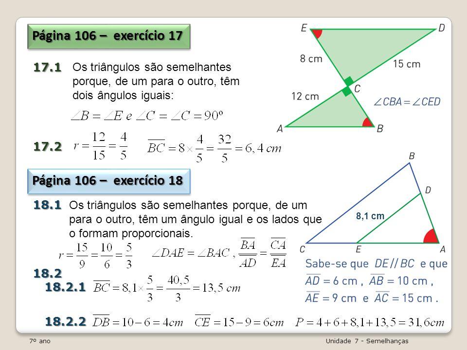 7º ano Unidade 7 - Semelhanças Página 106 – exercício 17 17.117.2 Os triângulos são semelhantes porque, de um para o outro, têm dois ângulos iguais: P