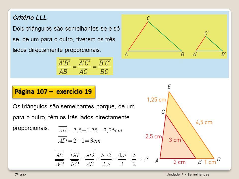 7º ano Unidade 7 - Semelhanças Critério LLL Dois triângulos são semelhantes se e só se, de um para o outro, tiverem os três lados directamente proporc