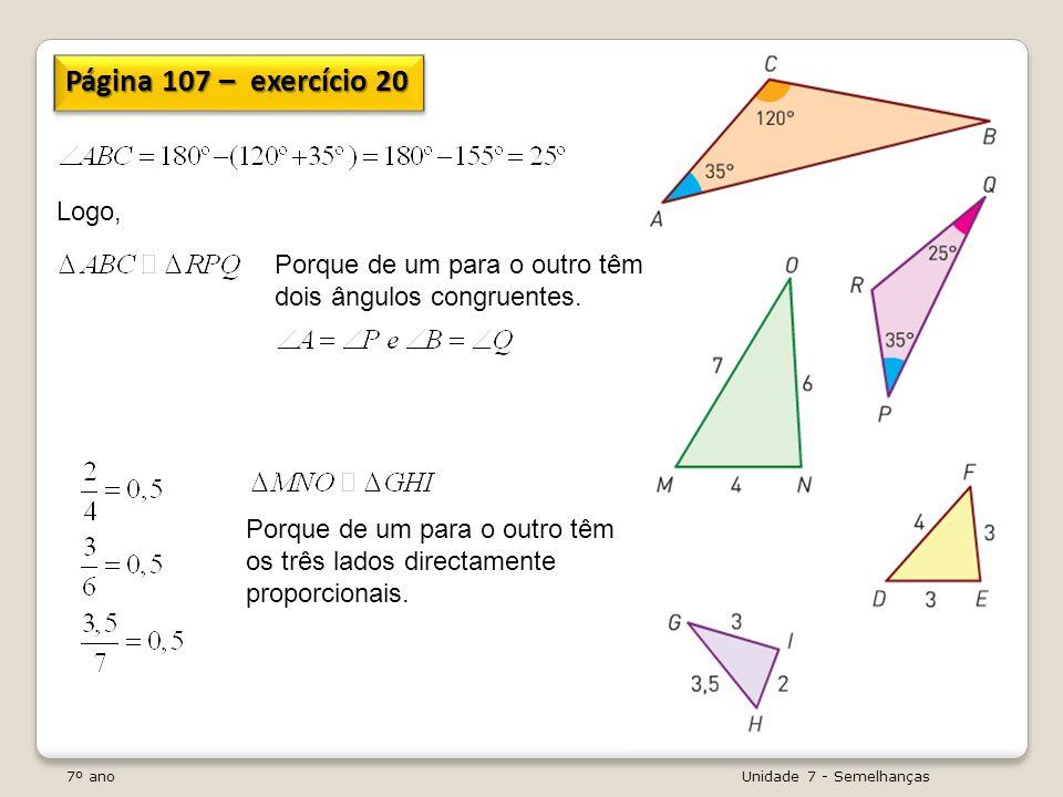 7º ano Unidade 7 - Semelhanças Página 107 – exercício 20 Logo, Porque de um para o outro têm dois ângulos congruentes. Porque de um para o outro têm o