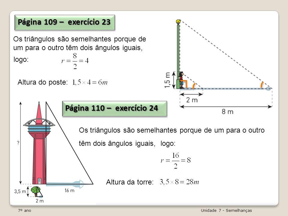7º ano Unidade 7 - Semelhanças Página 109 – exercício 23 Os triângulos são semelhantes porque de um para o outro têm dois ângulos iguais, Página 110 –