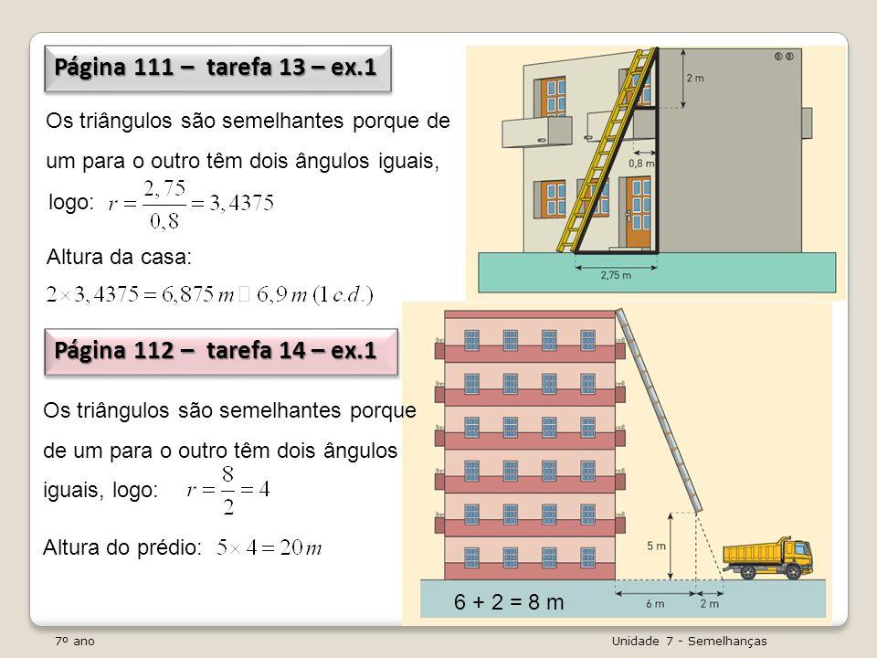 7º ano Unidade 7 - Semelhanças Página 111 – tarefa 13 – ex.1 Página 112 – tarefa 14 – ex.1 Página 112 – tarefa 14 – ex.1 Os triângulos são semelhantes