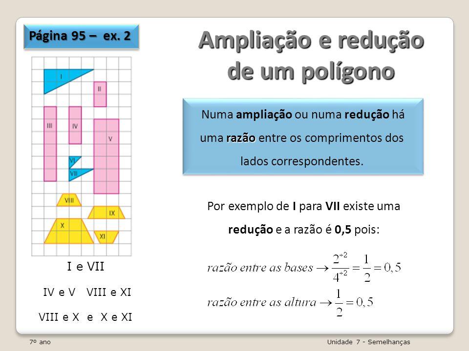 7º ano Unidade 7 - Semelhanças Polígonos semelhantes Dois polígonos P 1 e P 2 são semelhantes se e só se: - os comprimentos dos lados são, dois a dois, directamente proporcionais; s ângulos correspondentes são iguais.