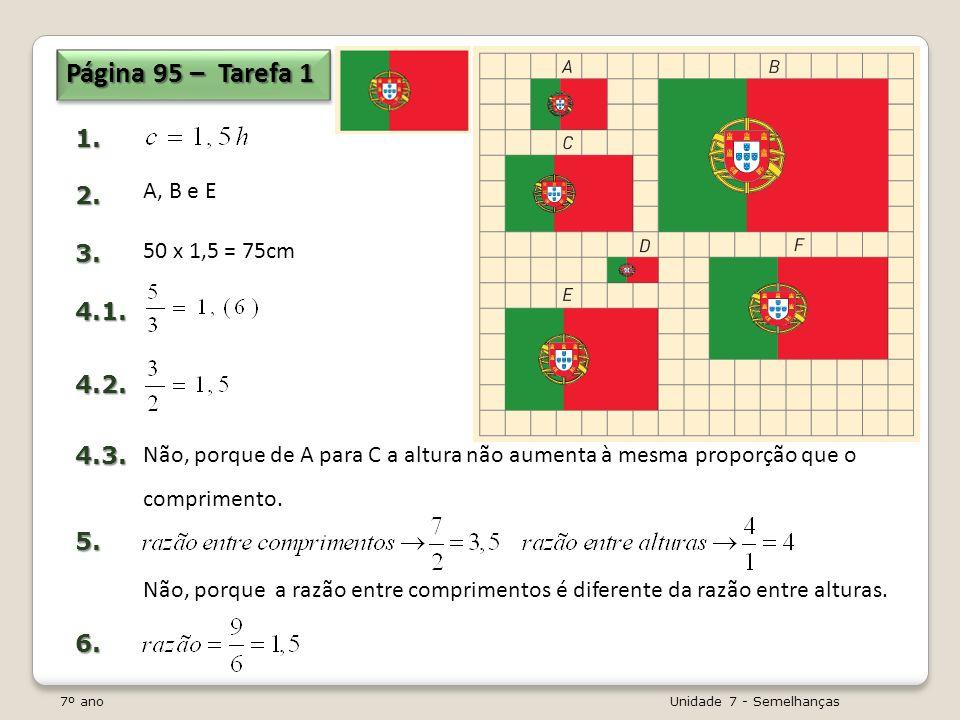 7º ano Unidade 7 - Semelhanças Página 95 – Tarefa 1 1.2.3.4.1.4.2.4.3.5.6. A, B e E 50 x 1,5 = 75cm Não, porque de A para C a altura não aumenta à mes