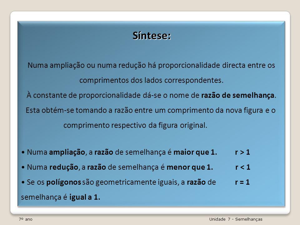 7º ano Unidade 7 - Semelhanças Síntese: Numa ampliação ou numa redução há proporcionalidade directa entre os comprimentos dos lados correspondentes. À