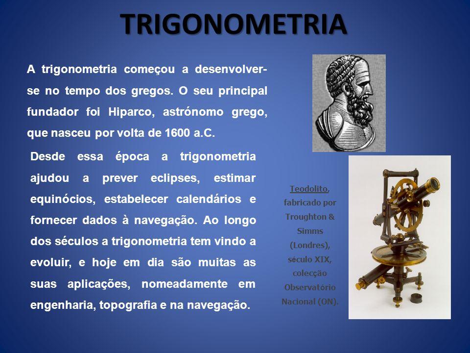 TRIGONOMETRIA A trigonometria começou a desenvolver- se no tempo dos gregos. O seu principal fundador foi Hiparco, astrónomo grego, que nasceu por vol