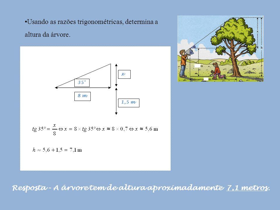 Usando as razões trigonométricas, determina a altura da árvore. Resposta - A árvore tem de altura aproximadamente 7,1 metros. 35° x 8 m 1,5 m