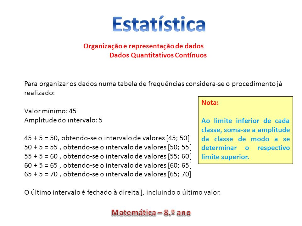 Organização e representação de dados Dados Quantitativos Contínuos Para organizar os dados numa tabela de frequências considera-se o procedimento já r