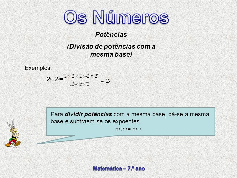 Para dividir potências com a mesma base, dá-se a mesma base e subtraem-se os expoentes. Potências (Divisão de potências com a mesma base) n p :n q = n