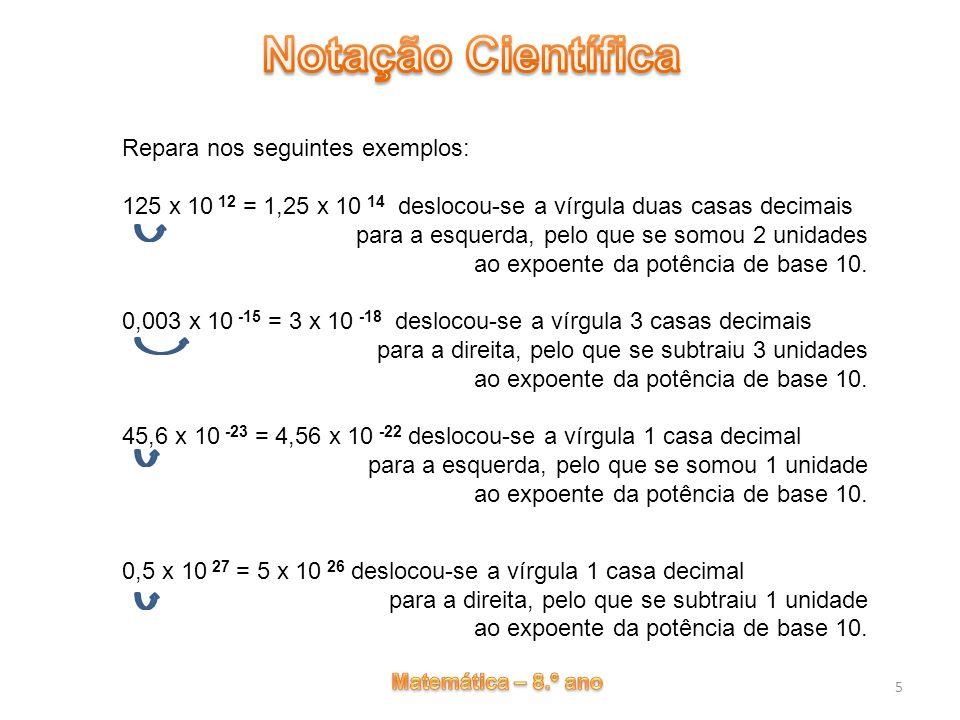 6 Operações com números escritos em notação científica Multiplicação: (4 x 10 12 ) x (2,25 x 10 14 ) = (4 x 2,25) x 10 12+14 = 9 x 10 26 Divisão: (5 x 10 12 ) : (4 x 10 14 ) = (5 : 4) x 10 12-14 = 1,25 x 10 -2 As operações exemplificadas de seguida, resultam da propriedade comutativa da multiplicação e das regras da multiplicação e divisão de potências com a mesma base.