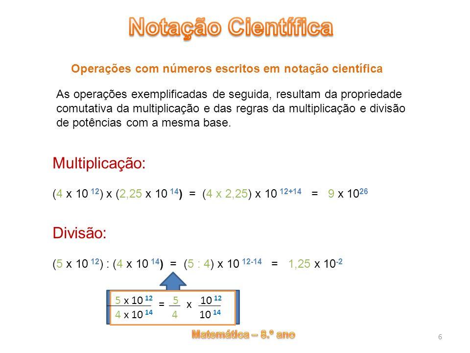 6 Operações com números escritos em notação científica Multiplicação: (4 x 10 12 ) x (2,25 x 10 14 ) = (4 x 2,25) x 10 12+14 = 9 x 10 26 Divisão: (5 x
