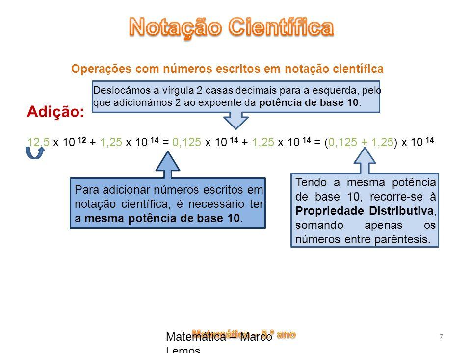Matemática – Marco Lemos 7 Operações com números escritos em notação científica Adição: 12,5 x 10 12 + 1,25 x 10 14 = 0,125 x 10 14 + 1,25 x 10 14 = (