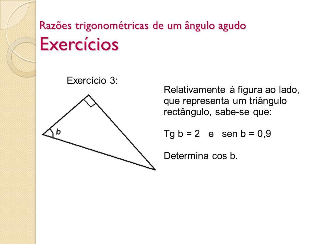 Exercício 3: Relativamente à figura ao lado, que representa um triângulo rectângulo, sabe-se que: Tg b = 2 e sen b = 0,9 Determina cos b.