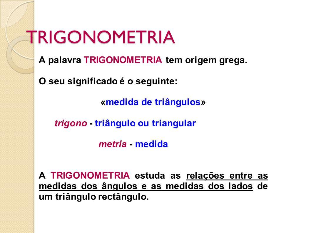 TRIGONOMETRIA A palavra TRIGONOMETRIA tem origem grega. O seu significado é o seguinte: «medida de triângulos» trigono - triângulo ou triangular metri