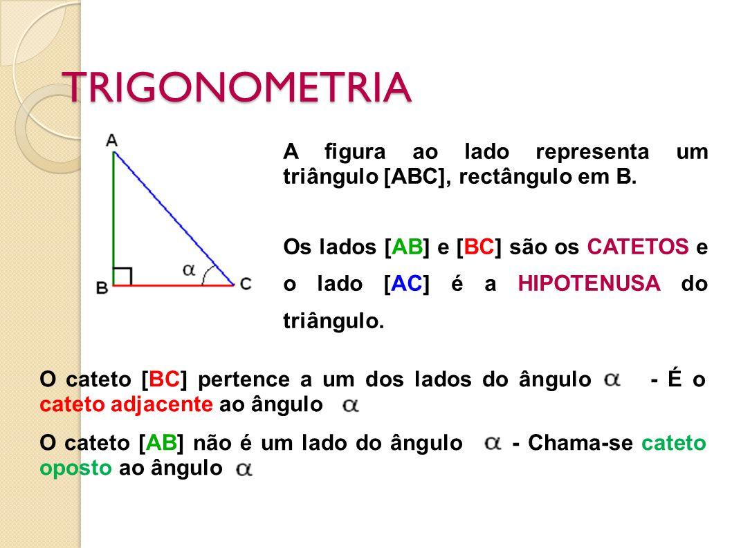 TRIGONOMETRIA A figura ao lado representa um triângulo [ABC], rectângulo em B. Os lados [AB] e [BC] são os CATETOS e o lado [AC] é a HIPOTENUSA do tri