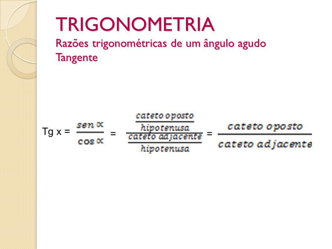 TRIGONOMETRIA Razões trigonométricas de um ângulo agudo Tangente = = Tg x = ==