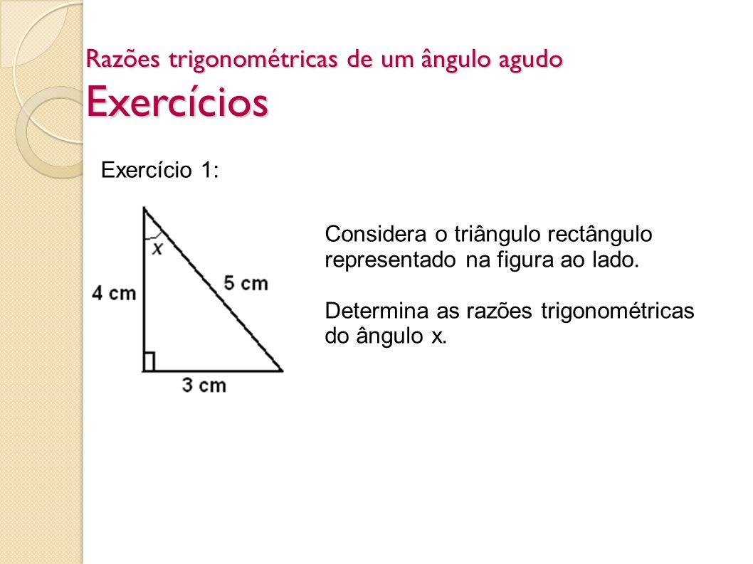 Razões trigonométricas de um ângulo agudo Exercícios Exercício 1: Considera o triângulo rectângulo representado na figura ao lado. Determina as razões