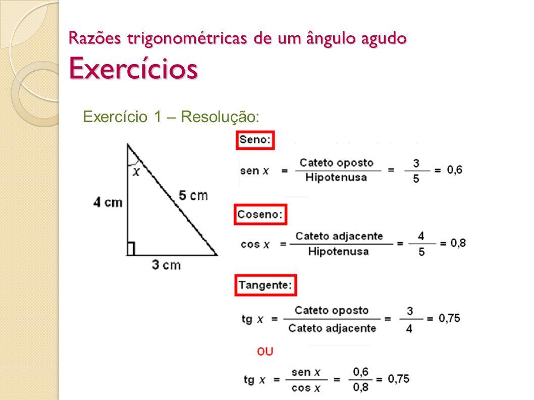 Razões trigonométricas de um ângulo agudo Exercícios Exercício 1 – Resolução: