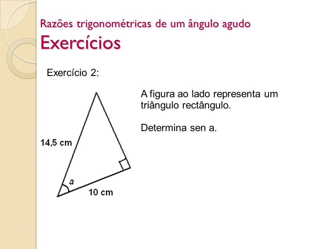 Razões trigonométricas de um ângulo agudo Exercícios Exercício 2: A figura ao lado representa um triângulo rectângulo. Determina sen a.