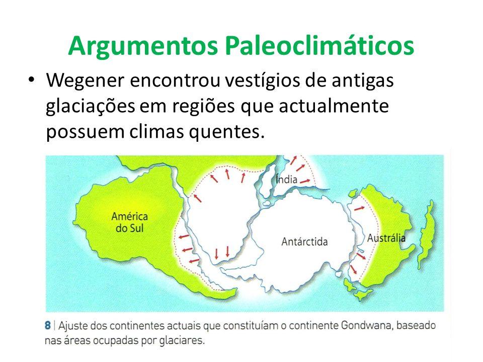Argumentos Paleoclimáticos Wegener encontrou vestígios de antigas glaciações em regiões que actualmente possuem climas quentes.