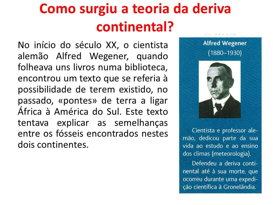 Como surgiu a teoria da deriva continental? No início do século XX, o cientista alemão Alfred Wegener, quando folheava uns livros numa biblioteca, enc