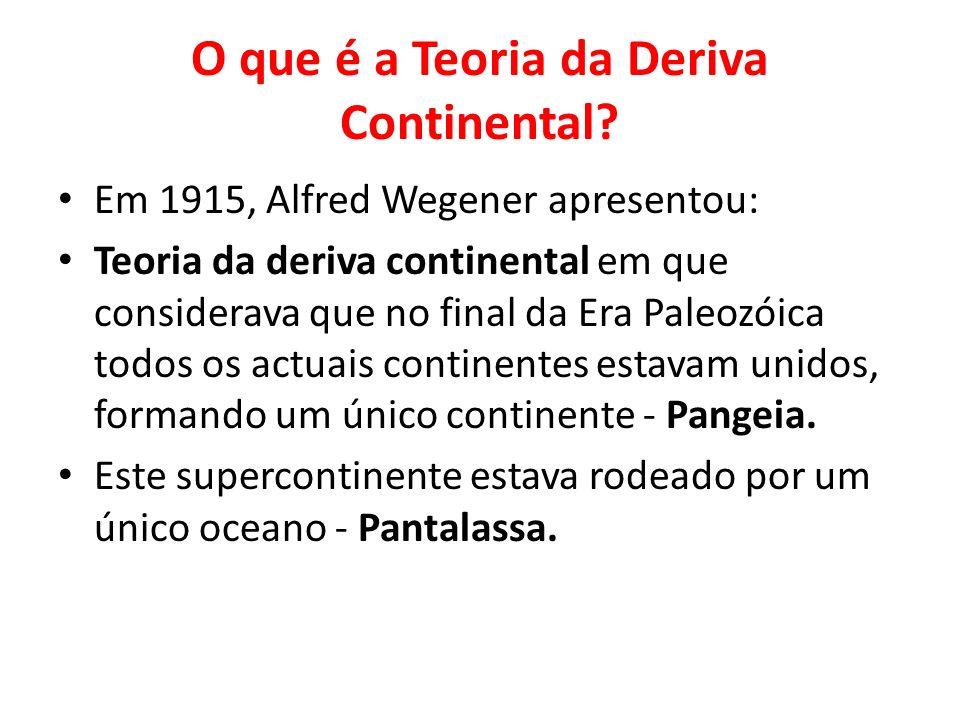 O que é a Teoria da Deriva Continental? Em 1915, Alfred Wegener apresentou: Teoria da deriva continental em que considerava que no final da Era Paleoz