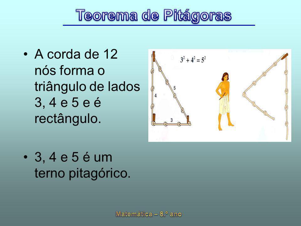 A corda de 12 nós forma o triângulo de lados 3, 4 e 5 e é rectângulo. 3, 4 e 5 é um terno pitagórico.