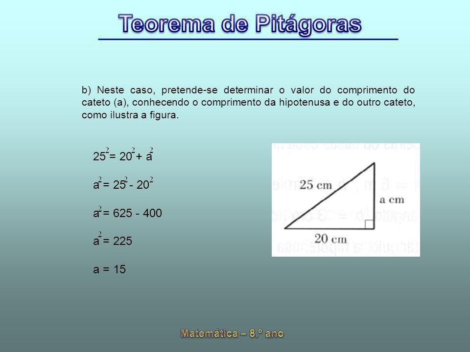 b) Neste caso, pretende-se determinar o valor do comprimento do cateto (a), conhecendo o comprimento da hipotenusa e do outro cateto, como ilustra a f