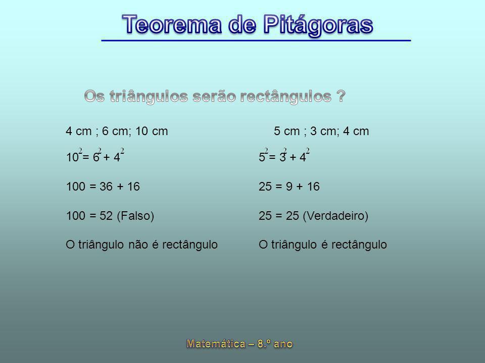 4 cm ; 6 cm; 10 cm 10 = 6 + 4 100 = 36 + 16 100 = 52 (Falso) O triângulo não é rectângulo 5 cm ; 3 cm; 4 cm 5 = 3 + 4 25 = 9 + 16 25 = 25 (Verdadeiro)