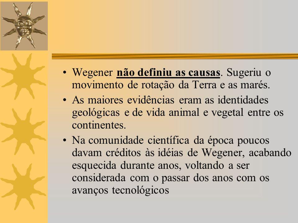 Wegener não definiu as causas.Sugeriu o movimento de rotação da Terra e as marés.