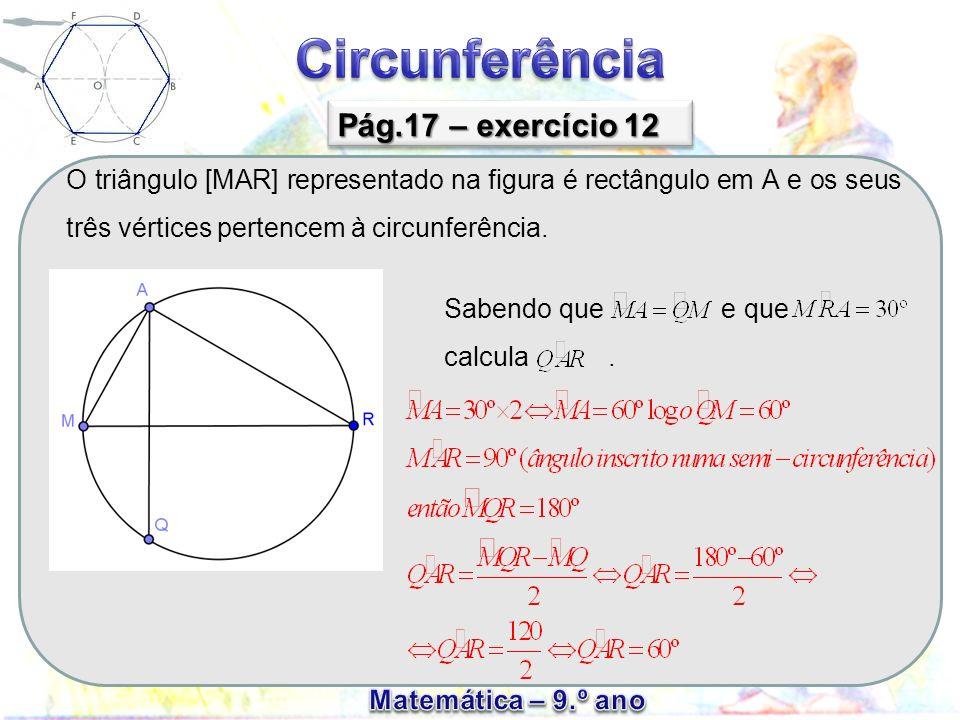 O triângulo [MAR] representado na figura é rectângulo em A e os seus três vértices pertencem à circunferência. Pág.17 – exercício 12 Sabendo que e que